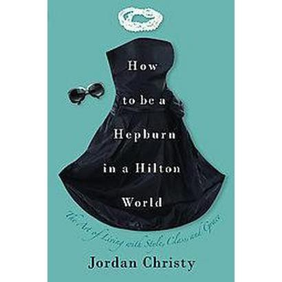 How to Be a Hepburn in a Hilton World (Hardcover)
