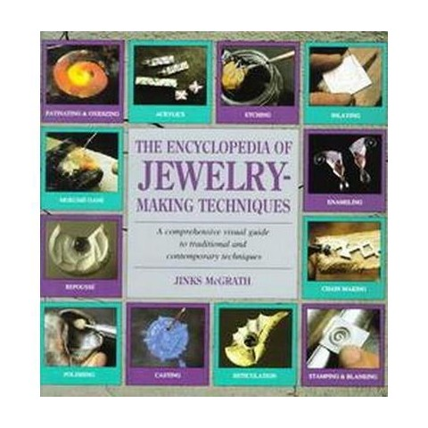 The Encyclopedia of Jewelry-Making Techniques/a Comprehensive Visual Guide to Traditional and