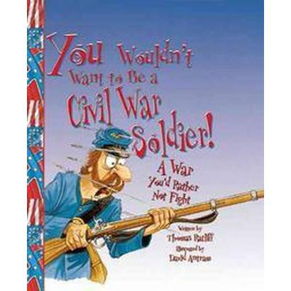 You Wouldn't Want to Be a Civil War Soldier (Hardcover)