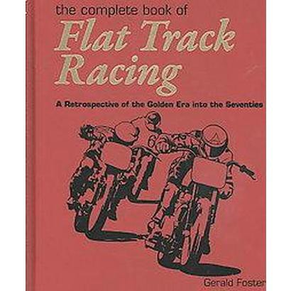 Complete Book of Flat Track Racing (A Retrospective of the Golden Era into the Seventies) (Hardcover)