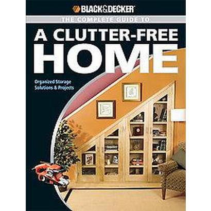 The Black & Decker Complete Guide to a Clutter-Free Home (Paperback)