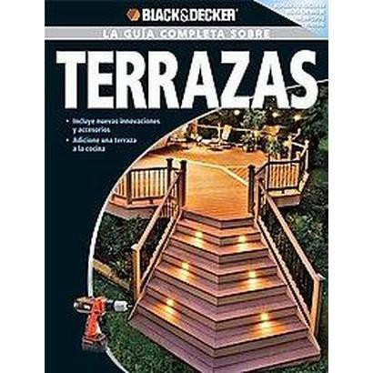 Black & Decker, La guia completa sobre terrazas/ Black & Decker, The Complete Guide to Decks (Paperback)