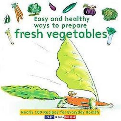 Easy and Healthy Ways to Prepare Fresh Vegetables (Original) (Paperback)