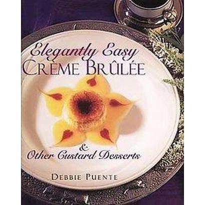 Elegantly Easy Creme Brulee & Other Custard Desserts (Hardcover)