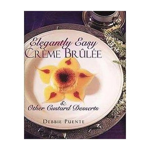 Elegantly Easy Creme Brulee & Other Custard Desserts (Hardcover)