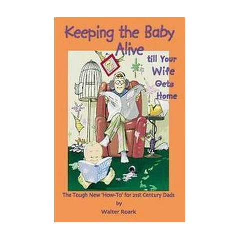 Keeping the Baby Alive Till Your Wife Gets Home (Paperback)