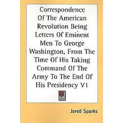 Correspondence Of The American Revolution Being Letters Of Eminent Men To George Washington, From The