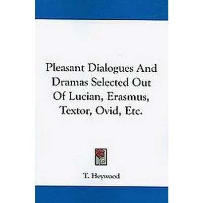 Pleasant Dialogues and Dramas Selected Out of Lucian, Erasmus, Textor, Ovid, Etc. (Paperback)