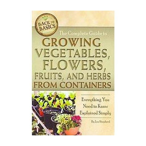 The Complete Guide to Growing Vegetables, Flowers, Fruits, and Herbs from Containers (Paperback)