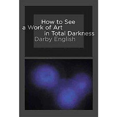 How to See a Work of Art in Total Darkness (Paperback)