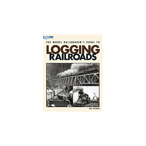 The Model Railroader's Guide to Logging Rail (Paperback)