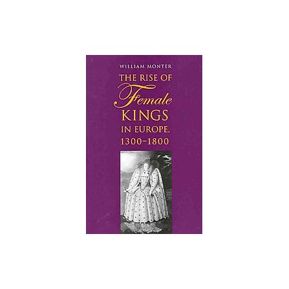 The Rise of Female Kings in Europe, 1300-1800 (Hardcover)
