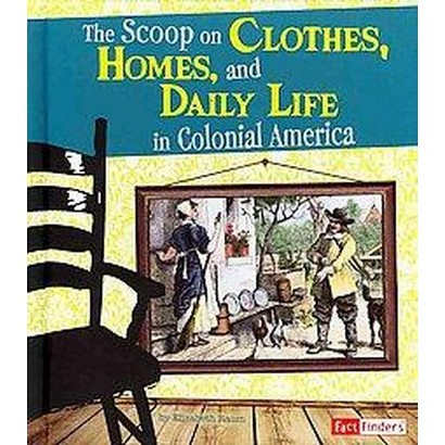 The Scoop on Clothes, Homes, and Daily Life in Colonial America (Hardcover)