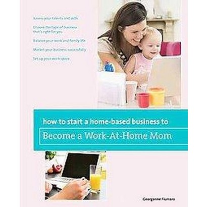How to Start a Home-based Business to Become a Work-at-home Mom (Paperback)
