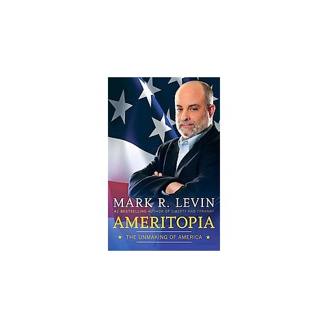 Ameritopia: The Unmaking of America by Mark R. Levin (Hardcover)