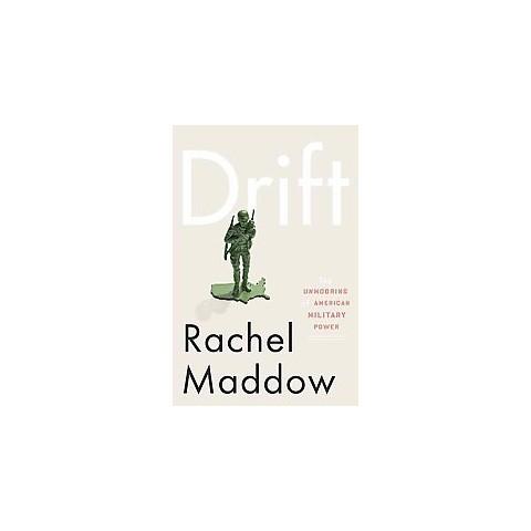 Drift: Unmooring American Military Power by Rachel Maddow (Hardcover)