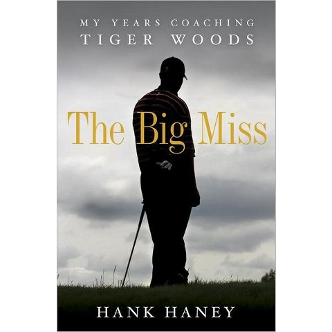 The Big Miss: My Years Coaching Tiger Woods by Hank Haney (Hardcover)