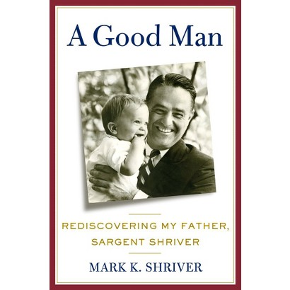 A Good Man: Rediscovering My Father, Sargent Shriver by Mark Shriver (Hardcover)