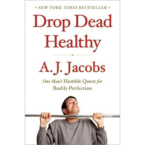 Drop Dead Healthy: One Man's Humble Quest for Bodily Perfection by A. J. Jacobs (Hardcover)