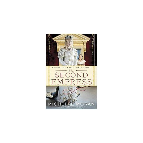 The Second Empress: A Novel of Napoleon's Court by Michelle Moran (Hardcover)