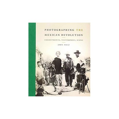 Photographing the Mexican Revolution (Hardcover)