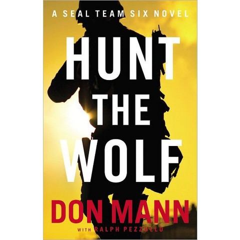 Hunt the Wolf: A SEAL Team Six Novel by Don Mann & Ralph Pezzullo (Hardcover)