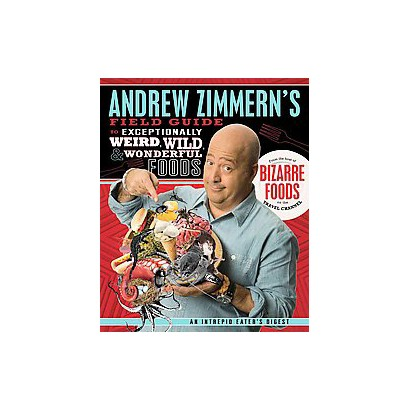 Andrew Zimmern's Field Guide to Exceptionally Weird, Wild, and Wonderful Foods (Hardcover)