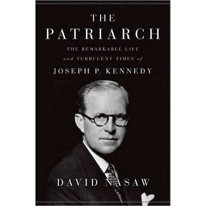 The Patriarch: The Remarkable Life and Turbulent Times of Joseph P. Kennedy by David Nasaw (Hardcover)