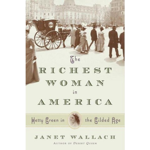 The Richest Woman in America: Hetty Green in the Gilded Age by Janet Wallach (Hardcover)