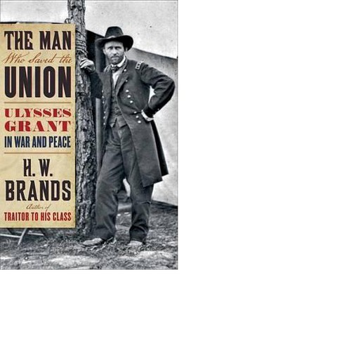 The Man Who Saved the Union: Ulysses Grant in War and Peace by H. W. Brands (Hardcover)