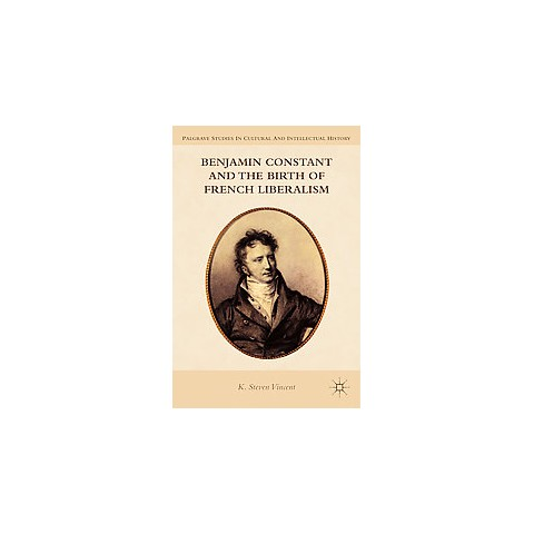 Benjamin Constant and the Birth of French Liberalism (Reprint) (Paperback)