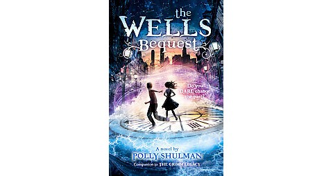 The Wells Bequest : A Companion to the Grimm Legacy by Polly Shulman 2013, Hard