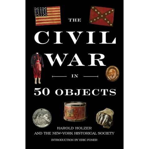 The Civil War in Fifty Objects by Harold Holzer, New-York Historical Society, Eric Foner (Hardcover)