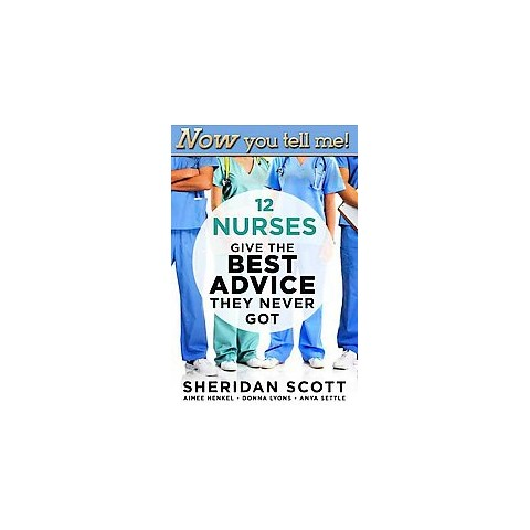 Now You Tell Me! 12 Nurses Give the Best Advice They Never Got (Paperback)